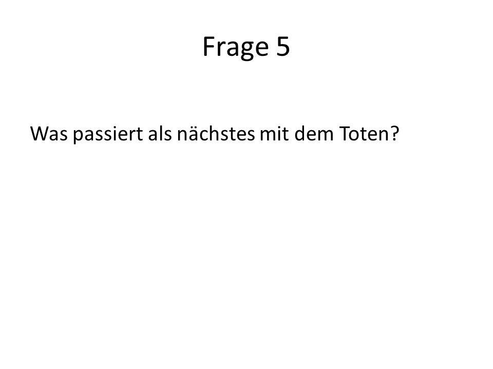 Frage 5 Was passiert als nächstes mit dem Toten?