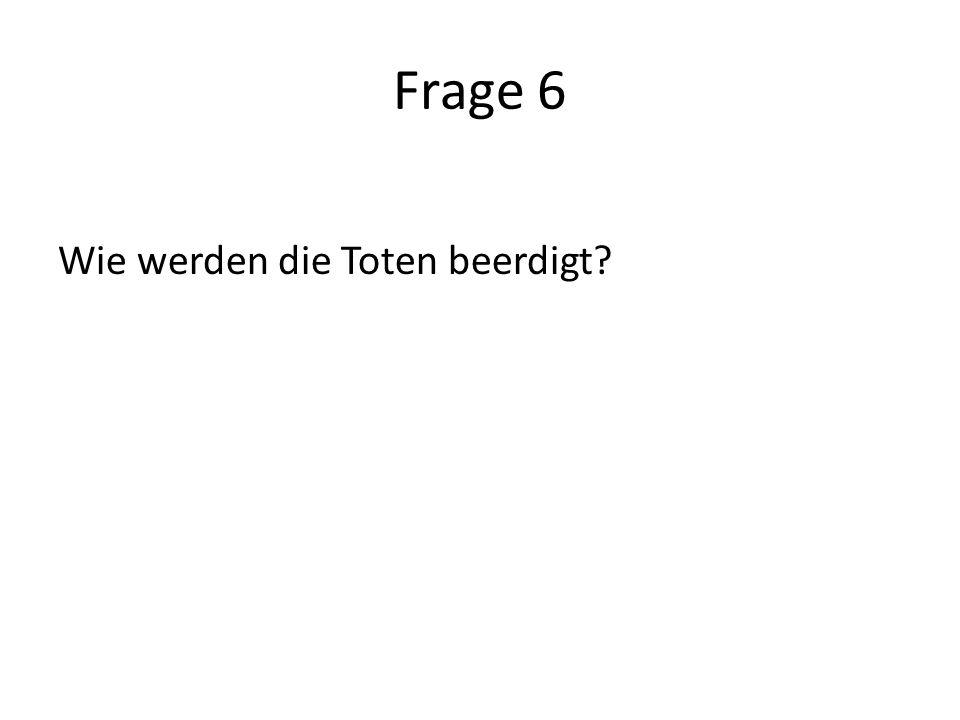 Frage 6 Wie werden die Toten beerdigt?