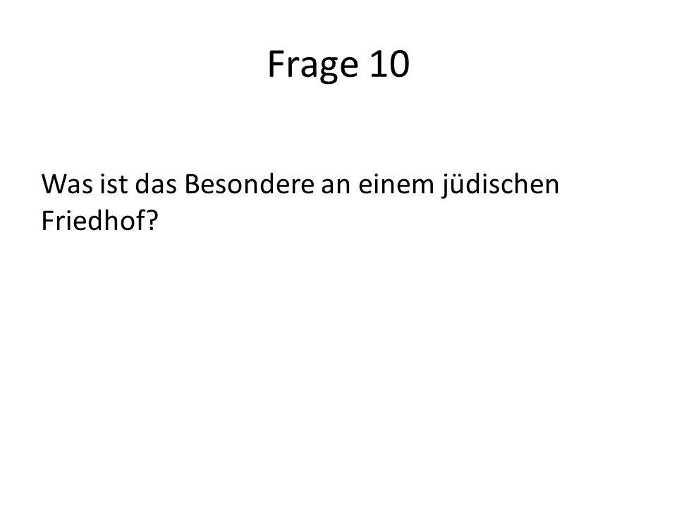 Frage 10 Was ist das Besondere an einem jüdischen Friedhof?