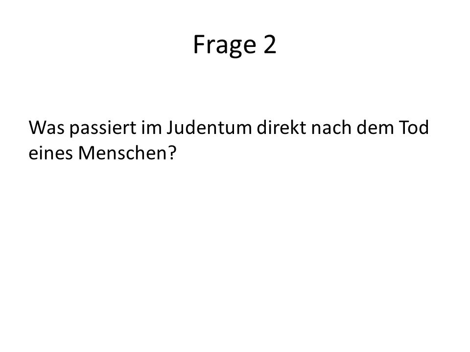 Frage 2 Was passiert im Judentum direkt nach dem Tod eines Menschen?