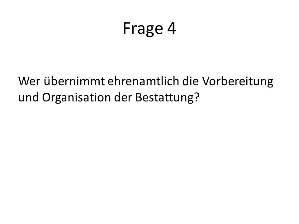 Frage 4 Wer übernimmt ehrenamtlich die Vorbereitung und Organisation der Bestattung?