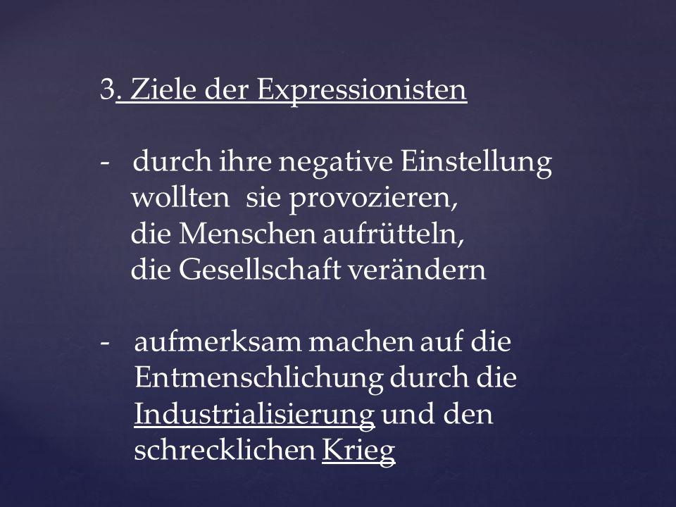 3. Ziele der Expressionisten - durch ihre negative Einstellung wollten sie provozieren, die Menschen aufrütteln, die Gesellschaft verändern -aufmerksa