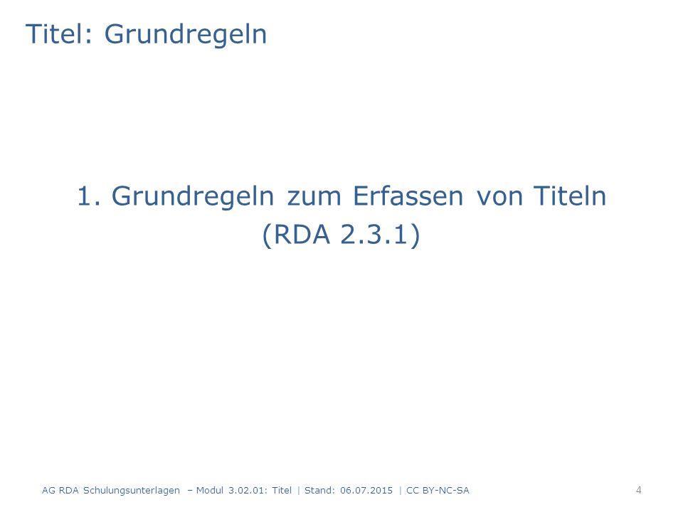 Titel: Zusammenfassung -4- Titelzusätze aus anderen Quellen als der Haupttitel können nicht als Titelzusätze nach RDA 2.3.4 erfasst werden – Option: Abweichender Titel (RDA 2.3.6) – Option: Anmerkung zum Titel (RDA 2.17.2) – Wahl der Option im Ermessen der Katalogisierenden Richtlinien zum Abgrenzen von Titelzusätzen vom Haupttitel und anderen Elementen unter RDA 2.3.4.3 D-A-CH Viel Freiheit zum Erfassen von abweichenden Titeln – zur Vergrößerung der Recherchemöglichkeiten 95 AG RDA Schulungsunterlagen – Modul 3.02.01: Titel   Stand: 06.07.2015   CC BY-NC-SA