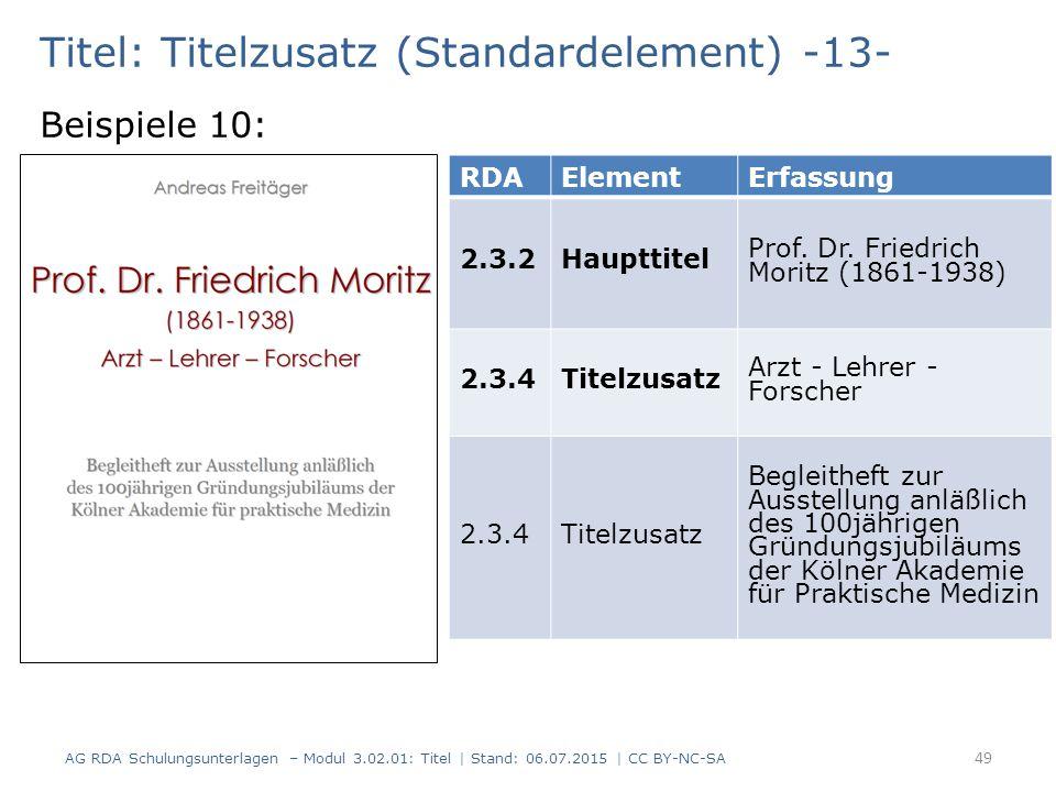 Titel: Titelzusatz (Standardelement) -13- Beispiele 10: RDAElementErfassung 2.3.2Haupttitel Prof. Dr. Friedrich Moritz (1861-1938) 2.3.4Titelzusatz Ar