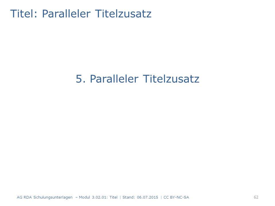 Titel: Paralleler Titelzusatz 5. Paralleler Titelzusatz 62 AG RDA Schulungsunterlagen – Modul 3.02.01: Titel | Stand: 06.07.2015 | CC BY-NC-SA