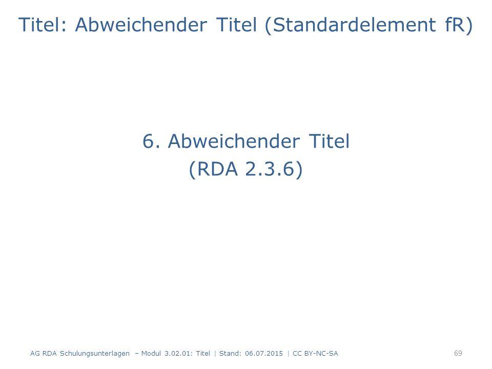 Titel: Abweichender Titel (Standardelement fR) 6. Abweichender Titel (RDA 2.3.6) 69 AG RDA Schulungsunterlagen – Modul 3.02.01: Titel | Stand: 06.07.2