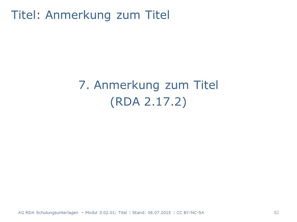 Titel: Anmerkung zum Titel 7. Anmerkung zum Titel (RDA 2.17.2) 82 AG RDA Schulungsunterlagen – Modul 3.02.01: Titel | Stand: 06.07.2015 | CC BY-NC-SA