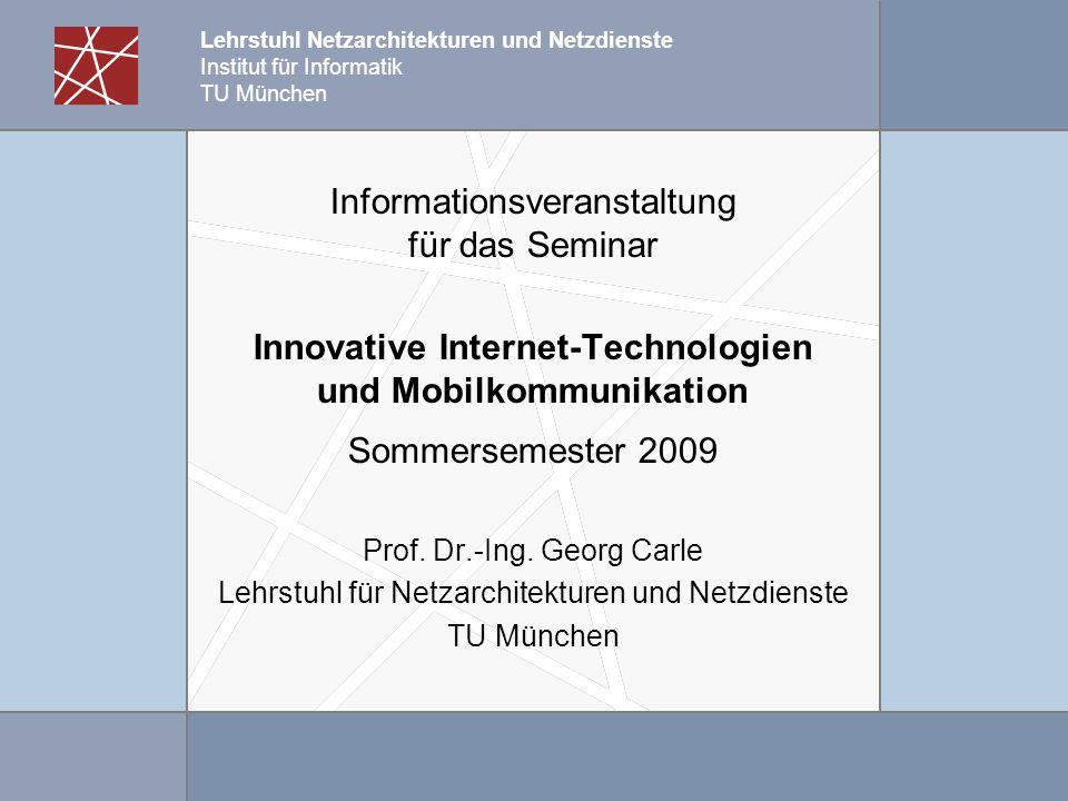 Lehrstuhl Netzarchitekturen und Netzdienste Institut für Informatik TU München Informationsveranstaltung für das Seminar Innovative Internet-Technologien und Mobilkommunikation Sommersemester 2009 Prof.