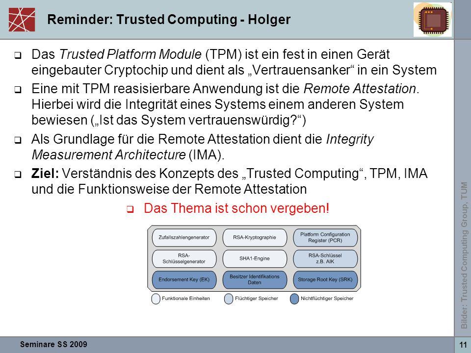 """Seminare SS 2009 11 Reminder: Trusted Computing - Holger  Das Trusted Platform Module (TPM) ist ein fest in einen Gerät eingebauter Cryptochip und dient als """"Vertrauensanker in ein System  Eine mit TPM reasisierbare Anwendung ist die Remote Attestation."""
