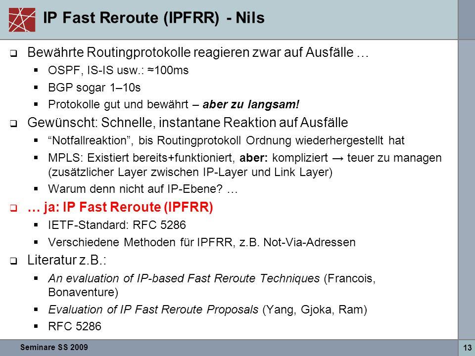 Seminare SS 2009 13 IP Fast Reroute (IPFRR) - Nils  Bewährte Routingprotokolle reagieren zwar auf Ausfälle …  OSPF, IS-IS usw.: ≈100ms  BGP sogar 1–10s  Protokolle gut und bewährt – aber zu langsam.