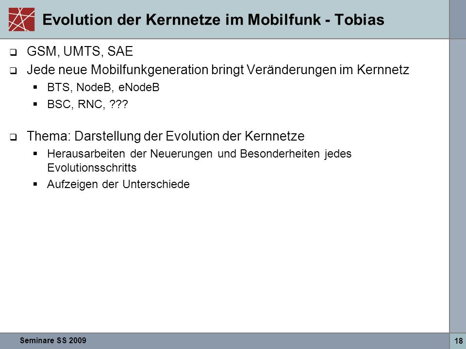 Seminare SS 2009 18 Evolution der Kernnetze im Mobilfunk - Tobias  GSM, UMTS, SAE  Jede neue Mobilfunkgeneration bringt Veränderungen im Kernnetz  BTS, NodeB, eNodeB  BSC, RNC, ??.