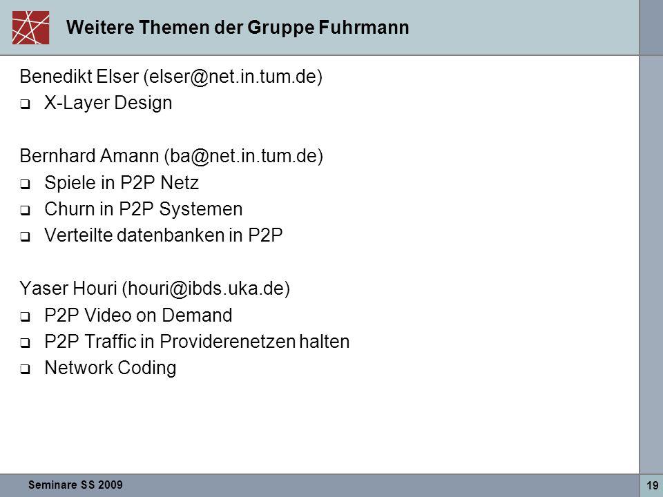 Seminare SS 2009 19 Weitere Themen der Gruppe Fuhrmann Benedikt Elser (elser@net.in.tum.de)  X-Layer Design Bernhard Amann (ba@net.in.tum.de)  Spiele in P2P Netz  Churn in P2P Systemen  Verteilte datenbanken in P2P Yaser Houri (houri@ibds.uka.de)  P2P Video on Demand  P2P Traffic in Providerenetzen halten  Network Coding