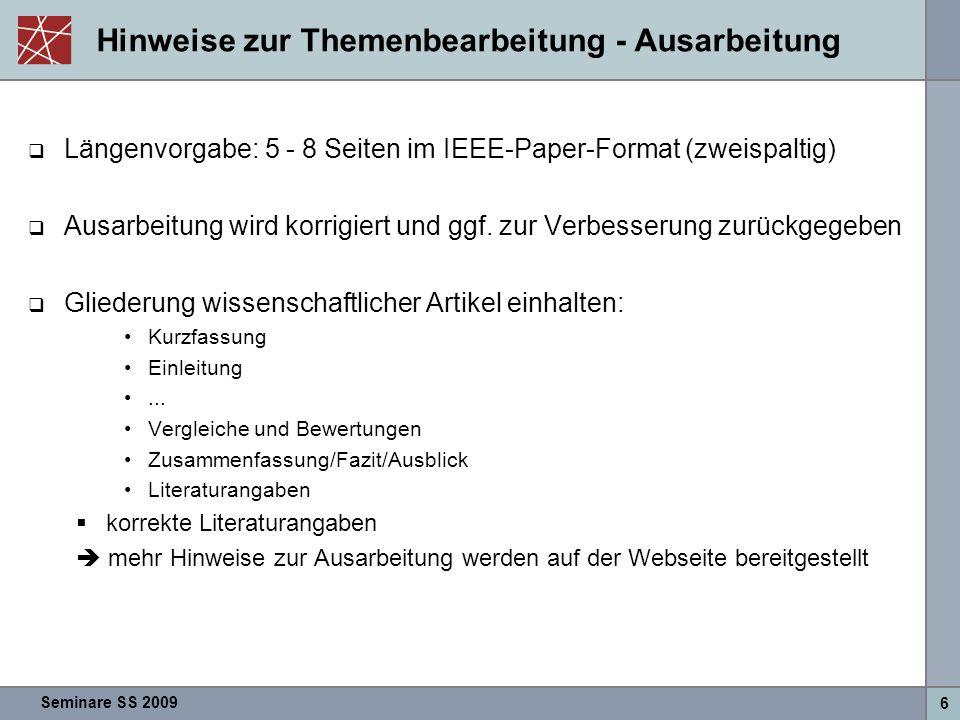 Seminare SS 2009 6 Hinweise zur Themenbearbeitung - Ausarbeitung  Längenvorgabe: 5 - 8 Seiten im IEEE-Paper-Format (zweispaltig)  Ausarbeitung wird korrigiert und ggf.