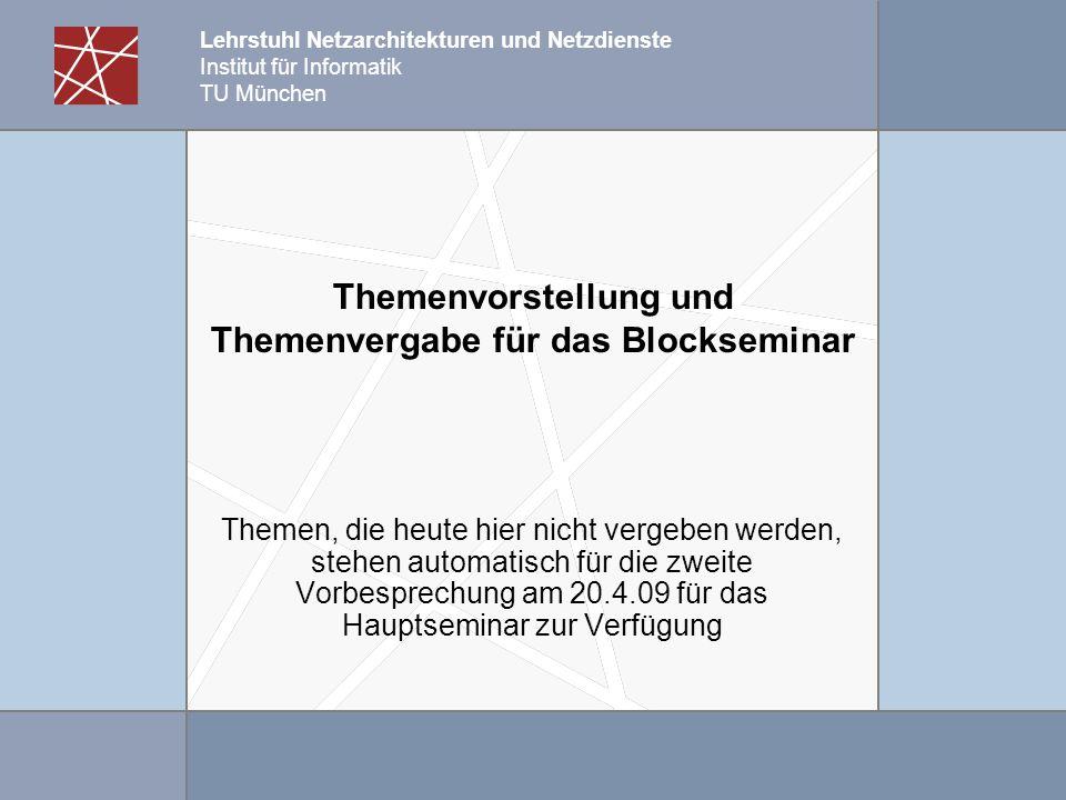 Lehrstuhl Netzarchitekturen und Netzdienste Institut für Informatik TU München Themenvorstellung und Themenvergabe für das Blockseminar Themen, die heute hier nicht vergeben werden, stehen automatisch für die zweite Vorbesprechung am 20.4.09 für das Hauptseminar zur Verfügung