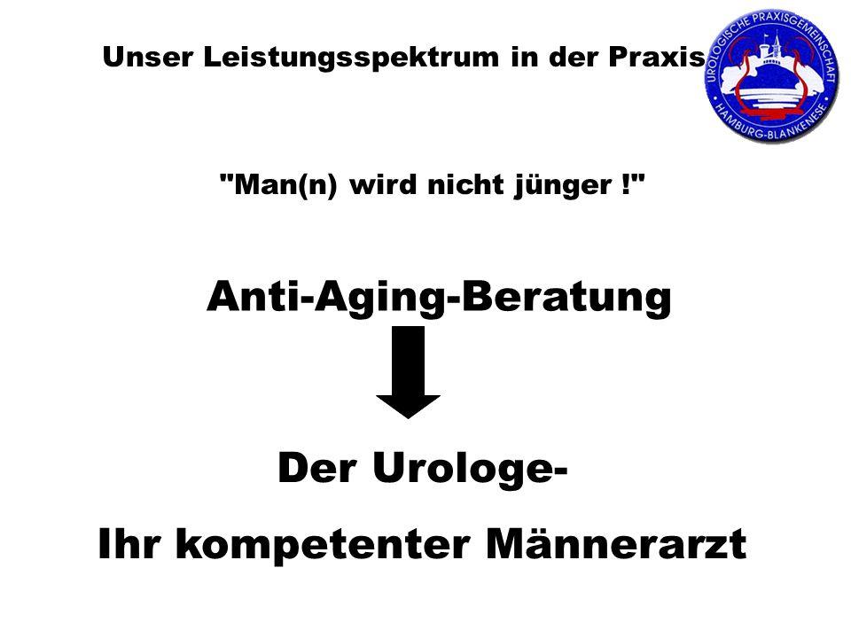 Unser Leistungsspektrum in der Praxis Anti-Aging-Beratung Man(n) wird nicht jünger ! Der Urologe- Ihr kompetenter Männerarzt