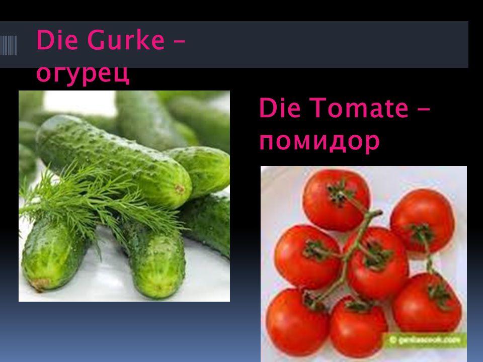 Die Gurke – огурец Die Tomate - помидор