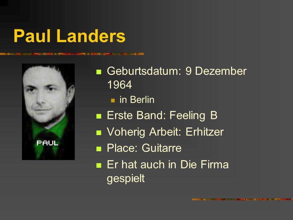 Paul Landers Geburtsdatum: 9 Dezember 1964 in Berlin Erste Band: Feeling B Voherig Arbeit: Erhitzer Place: Guitarre Er hat auch in Die Firma gespielt