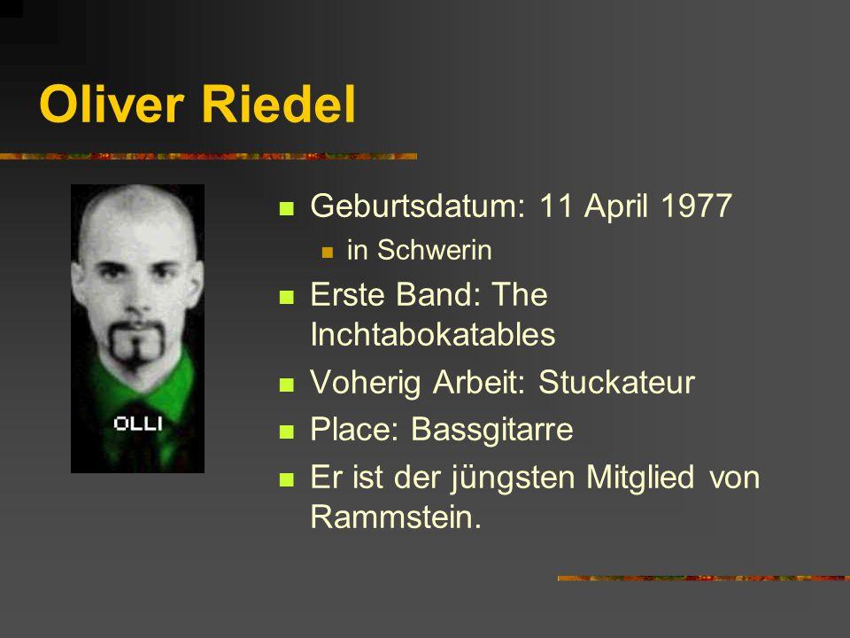 Oliver Riedel Geburtsdatum: 11 April 1977 in Schwerin Erste Band: The Inchtabokatables Voherig Arbeit: Stuckateur Place: Bassgitarre Er ist der jüngsten Mitglied von Rammstein.