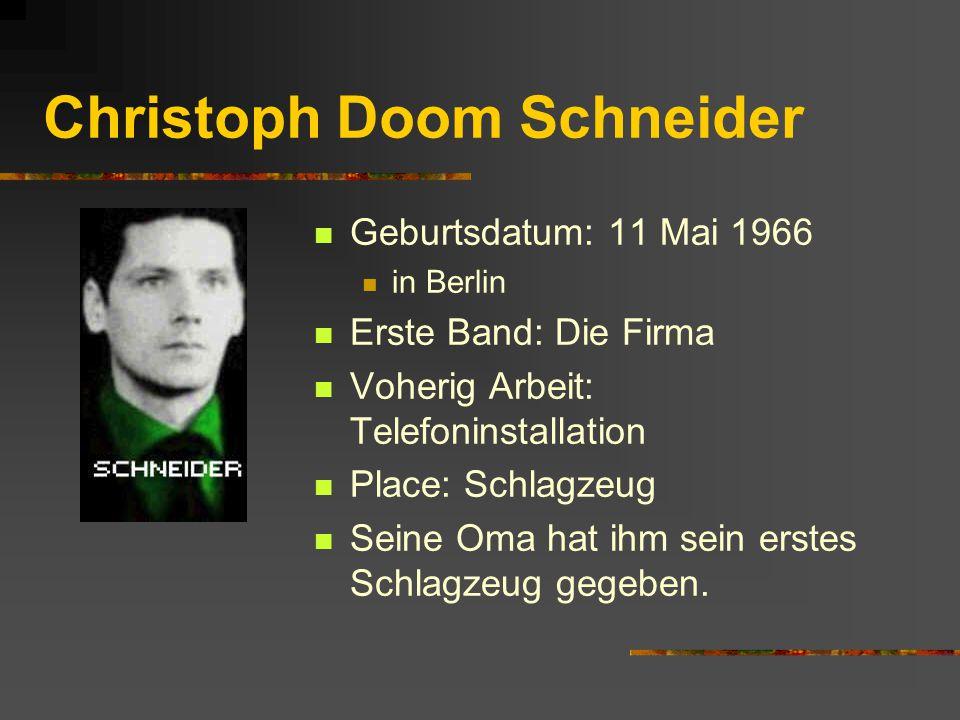 Christoph Doom Schneider Geburtsdatum: 11 Mai 1966 in Berlin Erste Band: Die Firma Voherig Arbeit: Telefoninstallation Place: Schlagzeug Seine Oma hat ihm sein erstes Schlagzeug gegeben.