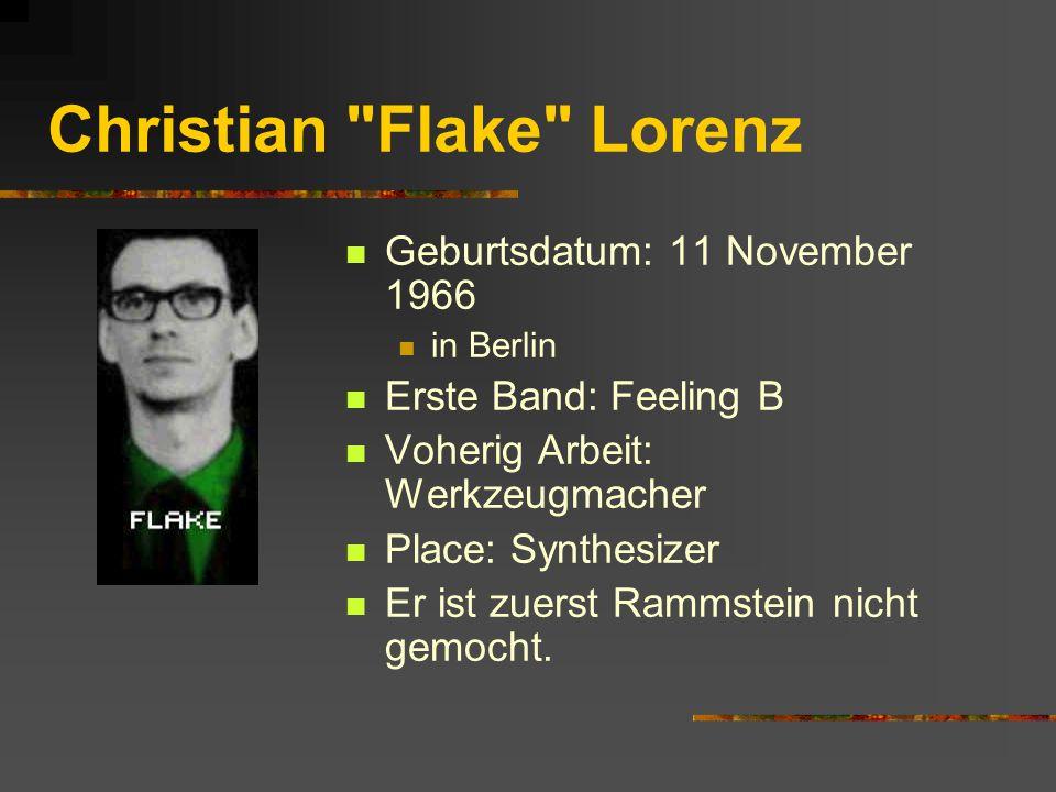 Christian Flake Lorenz Geburtsdatum: 11 November 1966 in Berlin Erste Band: Feeling B Voherig Arbeit: Werkzeugmacher Place: Synthesizer Er ist zuerst Rammstein nicht gemocht.