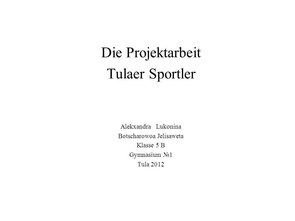 Die Projektarbeit Tulaer Sportler Alekxandra Lukonina Botscharowoa Jelisaweta Klasse 5 B Gymnasium №1 Tula 2012