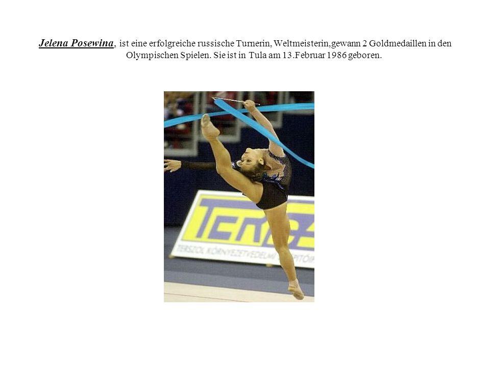 Jelena Posewina, ist eine erfolgreiche russische Turnerin, Weltmeisterin,gewann 2 Goldmedaillen in den Olympischen Spielen.