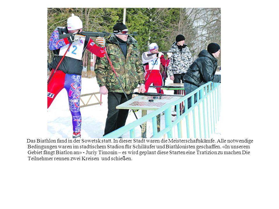 Das Biathlon fand in der Sowetsk statt. In dieser Stadt waren die Meisterschaftskämfe. Alle notwendige Bedingungen waren im stadtischem Stadion für Sc