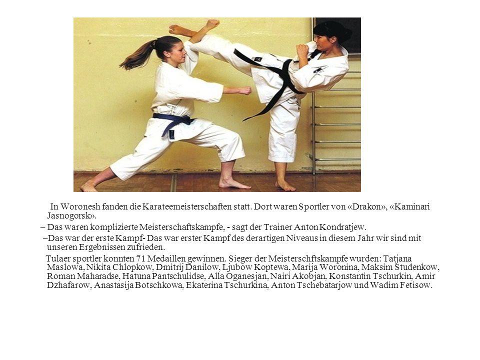 In Woronesh fanden die Karateemeisterschaften statt. Dort waren Sportler von «Drakon», «Kaminari Jasnogorsk». – Das waren komplizierte Meisterschaftsk