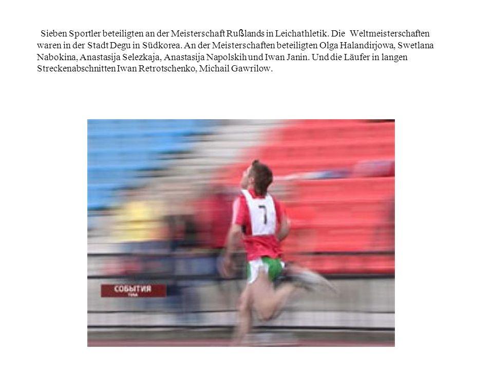 Sieben Sportler beteiligten an der Meisterschaft Ru ß lands in Leichathletik. Die Weltmeisterschaften waren in der Stadt Degu in Südkorea. An der Meis