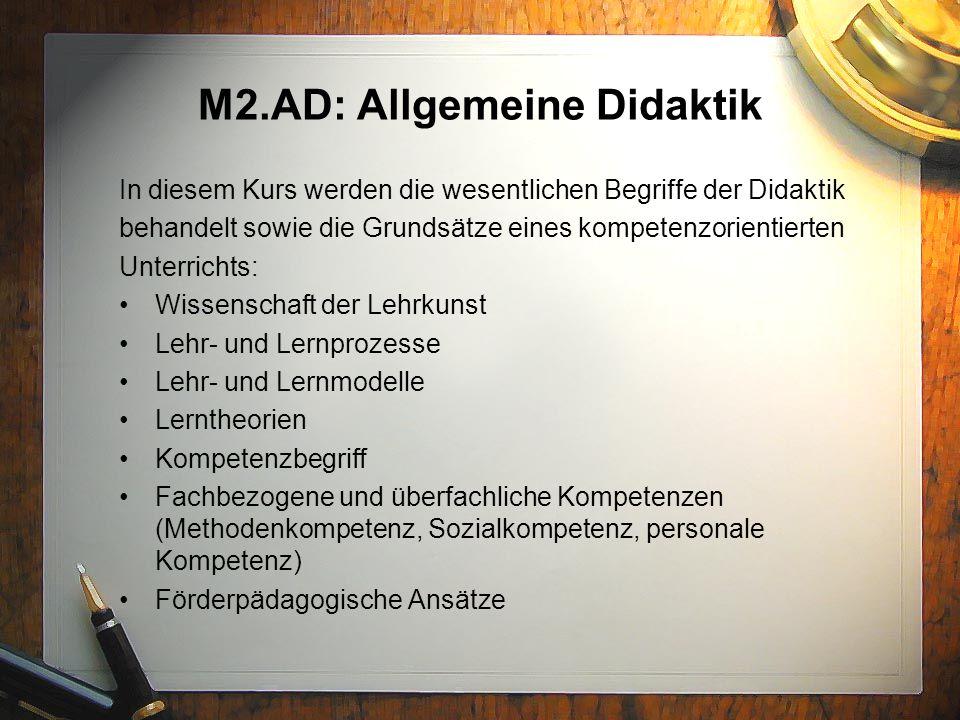 M2.AD: Allgemeine Didaktik In diesem Kurs werden die wesentlichen Begriffe der Didaktik behandelt sowie die Grundsätze eines kompetenzorientierten Unt