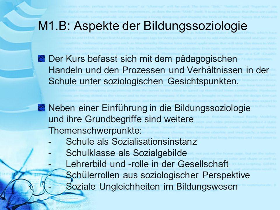 M1.B: Aspekte der Bildungssoziologie Der Kurs befasst sich mit dem pädagogischen Handeln und den Prozessen und Verhältnissen in der Schule unter sozio