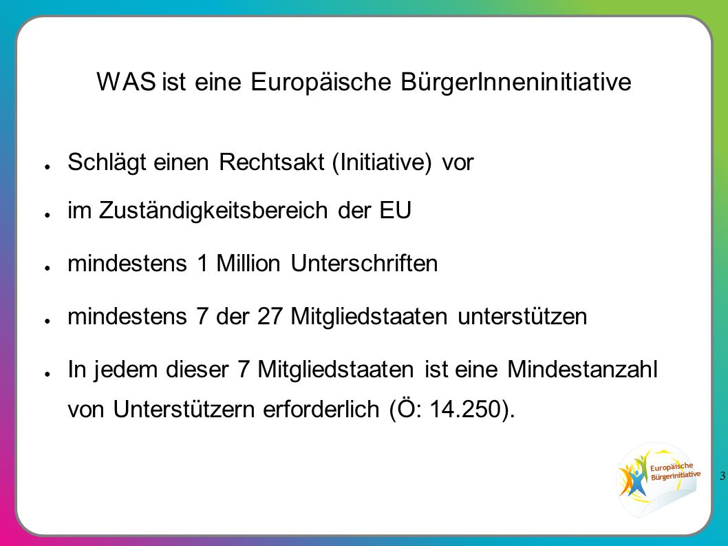 3 WAS ist eine Europäische BürgerInneninitiative ● Schlägt einen Rechtsakt (Initiative) vor ● im Zuständigkeitsbereich der EU ● mindestens 1 Million Unterschriften ● mindestens 7 der 27 Mitgliedstaaten unterstützen ● In jedem dieser 7 Mitgliedstaaten ist eine Mindestanzahl von Unterstützern erforderlich (Ö: 14.250).
