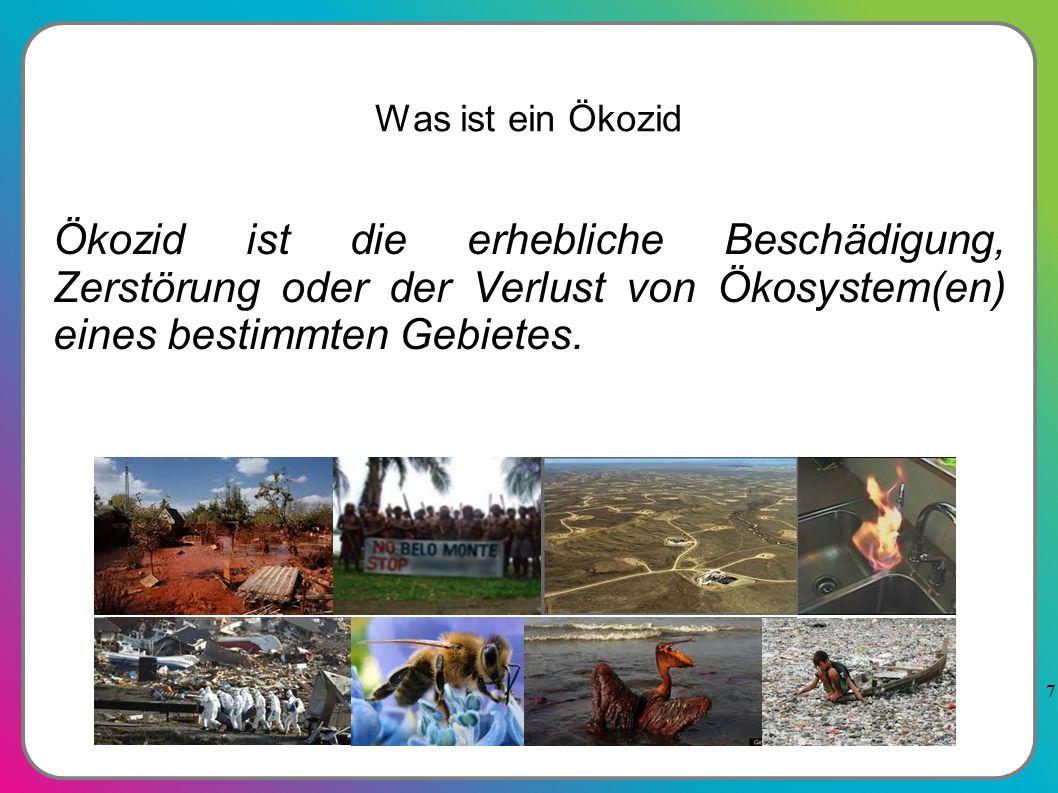 7 Was ist ein Ökozid Ökozid ist die erhebliche Beschädigung, Zerstörung oder der Verlust von Ökosystem(en) eines bestimmten Gebietes.