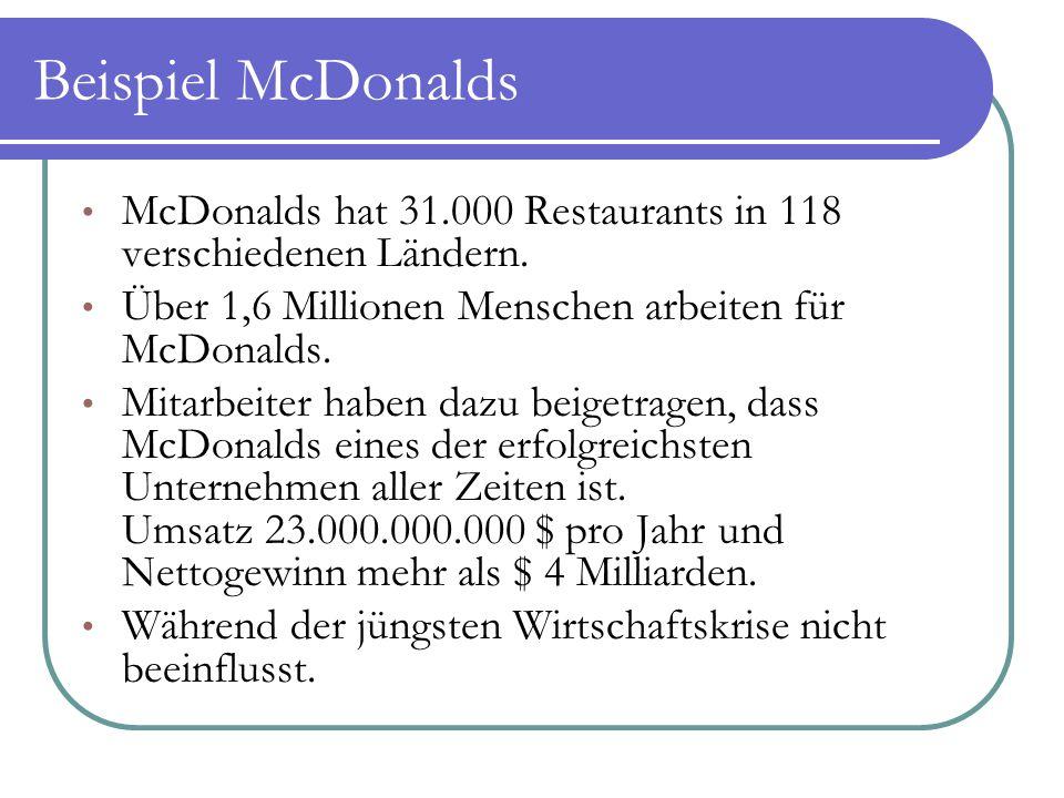 Beispiel McDonalds McDonalds hat 31.000 Restaurants in 118 verschiedenen Ländern. Über 1,6 Millionen Menschen arbeiten für McDonalds. Mitarbeiter habe