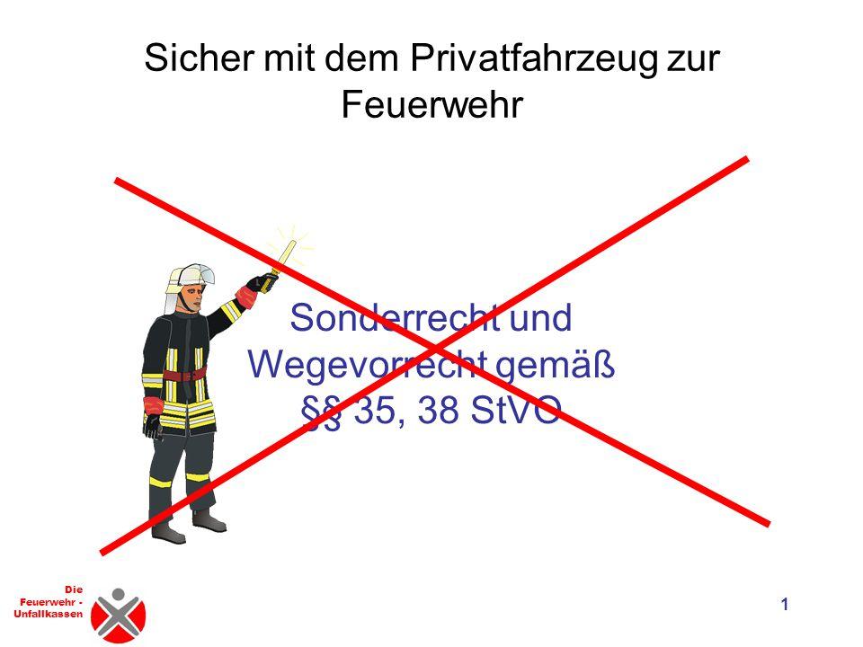 Die Feuerwehr - Unfallkassen Sicher mit dem Privatfahrzeug zur Feuerwehr 1 Sonderrecht und Wegevorrecht gemäß §§ 35, 38 StVO