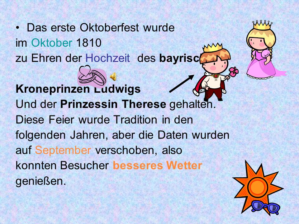 Das erste Oktoberfest wurde im Oktober 1810 zu Ehren der Hochzeit des bayrischen Kroneprinzen Ludwigs Und der Prinzessin Therese gehalten. Diese Feier
