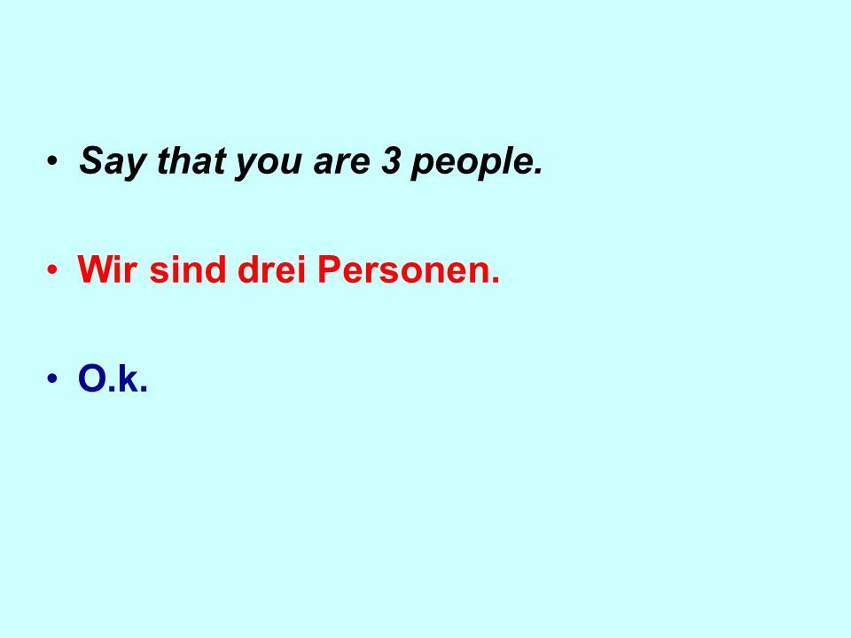 Say that you are 3 people. Wir sind drei Personen. O.k.