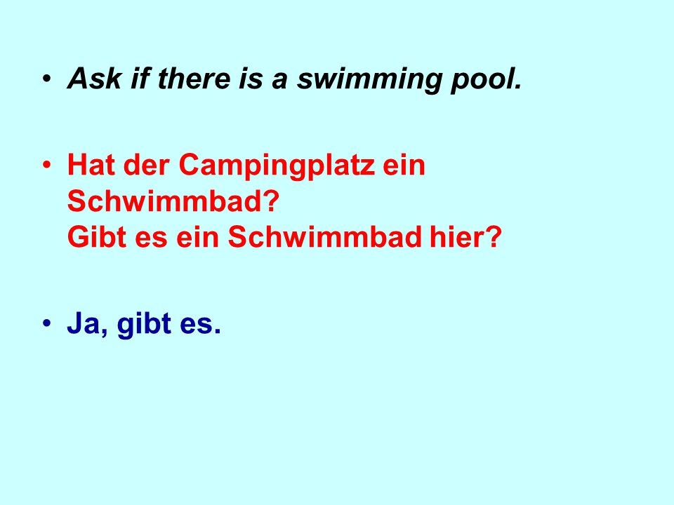 Ask if there is a swimming pool. Hat der Campingplatz ein Schwimmbad.