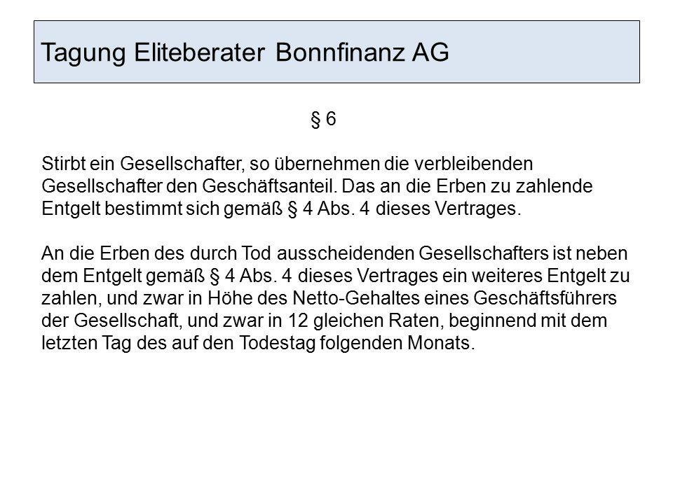 Tagung Eliteberater Bonnfinanz AG § 6 Stirbt ein Gesellschafter, so übernehmen die verbleibenden Gesellschafter den Geschäftsanteil. Das an die Erben