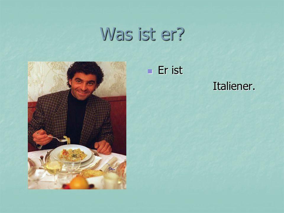 Was ist er? Er ist Er ist Italiener. Italiener.