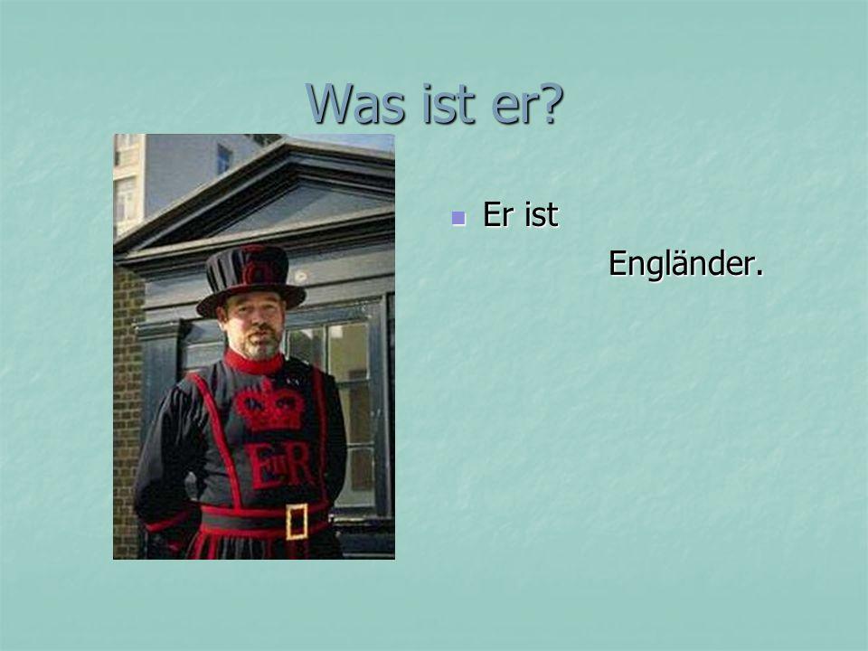 Was ist er? Er ist Er ist Engländer. Engländer.