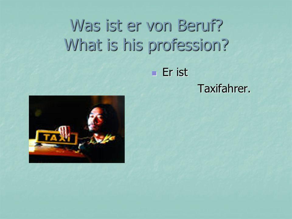 Was ist er von Beruf? What is his profession? Er ist Er ist Taxifahrer. Taxifahrer.