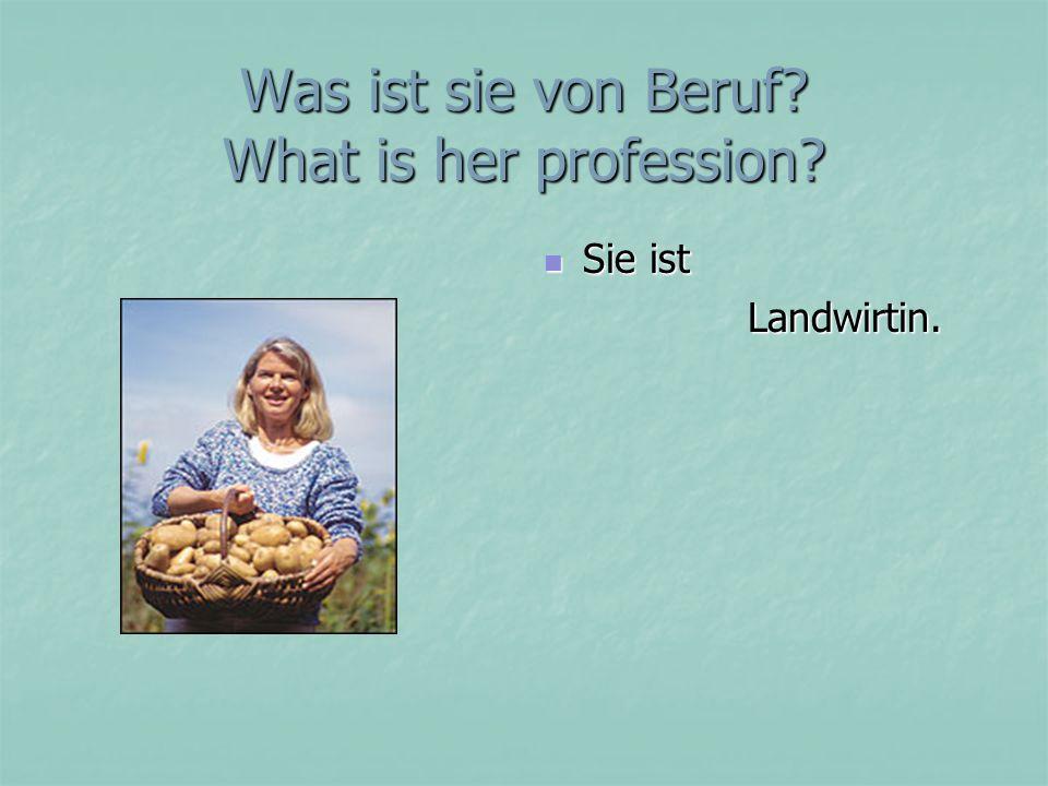 Was ist sie von Beruf? What is her profession? Sie ist Sie ist Landwirtin. Landwirtin.