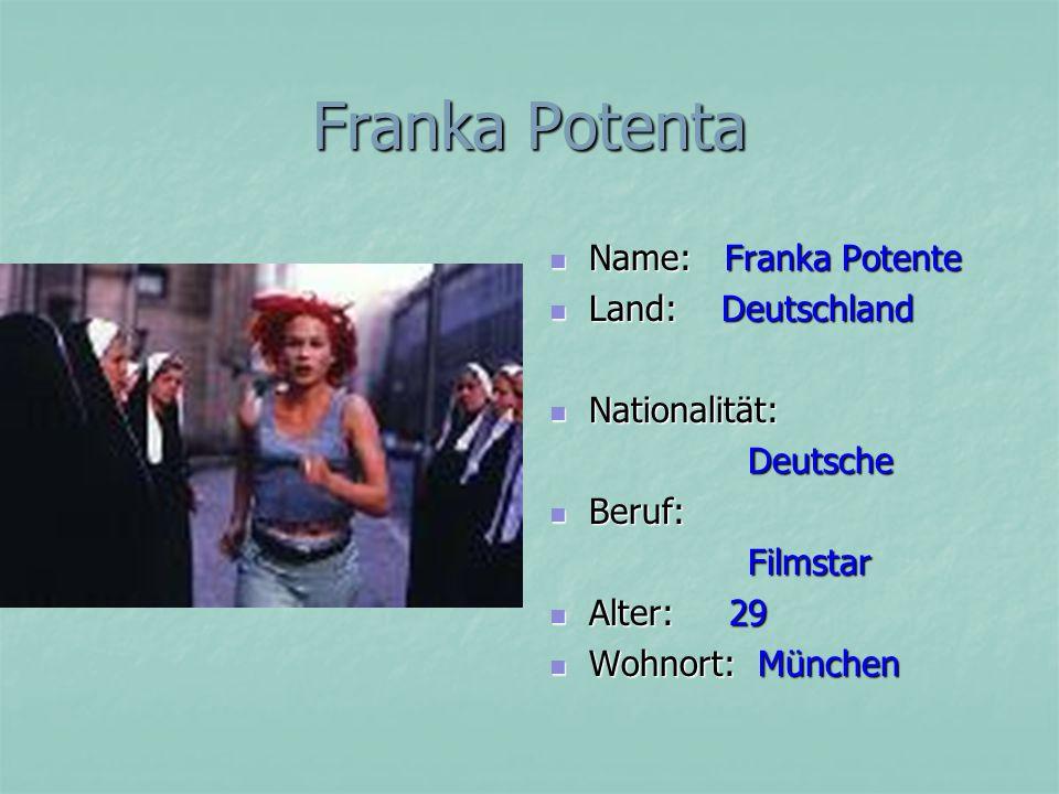 Franka Potenta Name: Franka Potente Name: Franka Potente Land: Deutschland Land: Deutschland Nationalität: Nationalität: Deutsche Deutsche Beruf: Beruf: Filmstar Filmstar Alter: 29 Alter: 29 Wohnort: München Wohnort: München