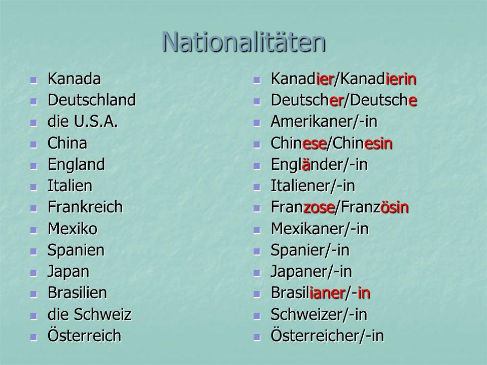 Nationalität /en Kanada Kanada der Kanadier /- der Kanadier /- die Kanadierin /nen die Kanadierin /nen Kanadisch (Adj.) Kanadisch (Adj.) Amerika (die USA) Amerika (die USA) der Amerikaner /- der Amerikaner /- die Amerikanerin /nen die Amerikanerin /nen amerikanisch amerikanisch Österreich Österreich der Österreicher /- die Österreicherin / nen österreichisch die Schweiz die Schweiz der Schweizer /- die Schweizerin / nen schweizer (isch)