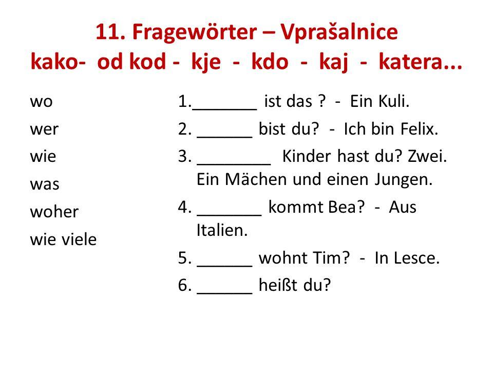 11. Fragewörter – Vprašalnice kako- od kod - kje - kdo - kaj - katera... wo wer wie was woher wie viele 1._______ ist das ? - Ein Kuli. 2. ______ bist