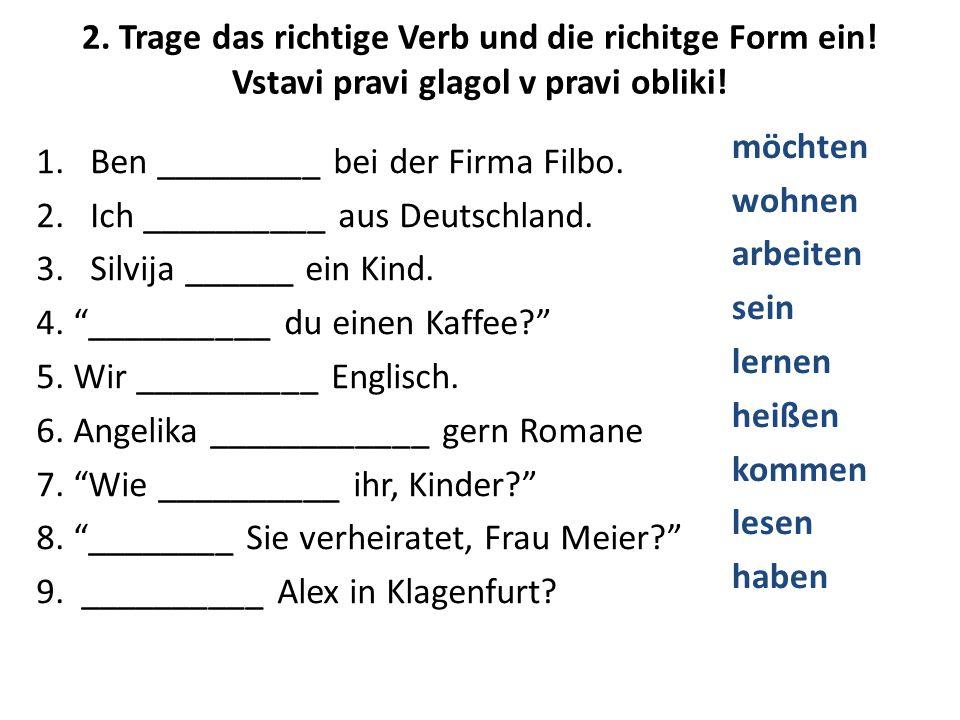 2. Trage das richtige Verb und die richitge Form ein! Vstavi pravi glagol v pravi obliki! 1.Ben _________ bei der Firma Filbo. 2.Ich __________ aus De