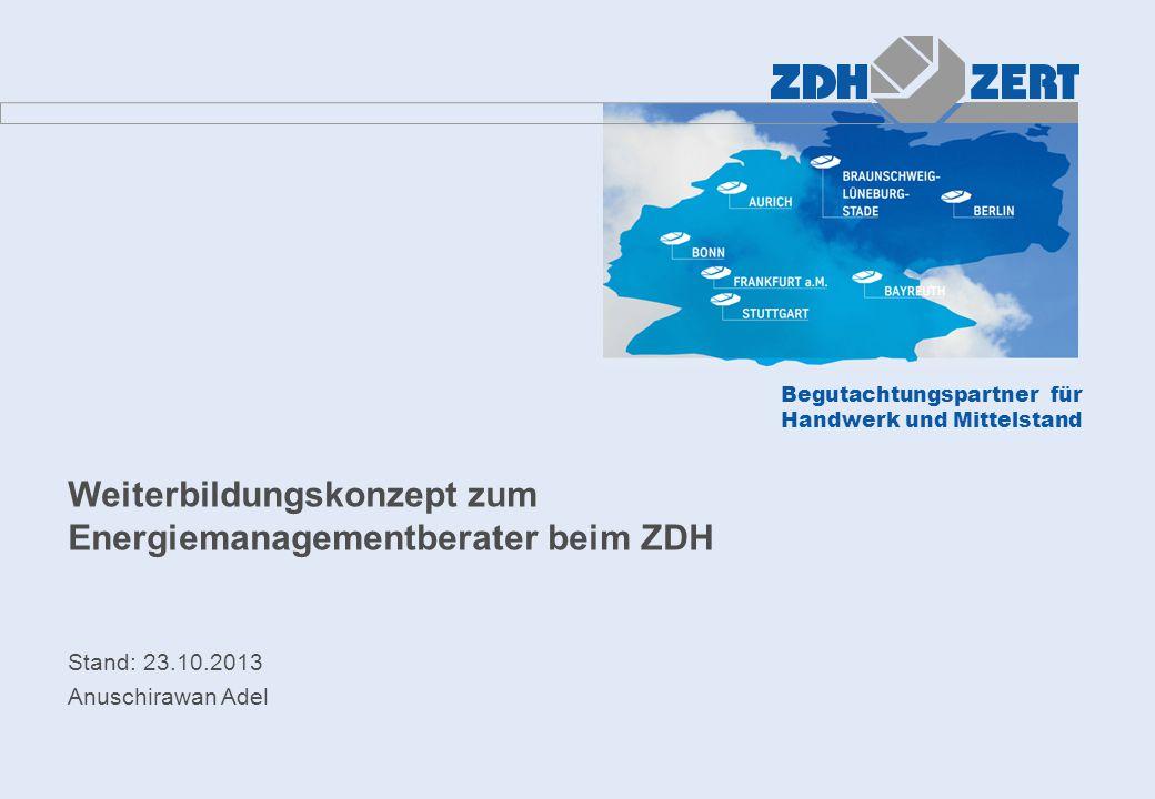 Begutachtungspartner für Handwerk und Mittelstand Weiterbildungskonzept zum Energiemanagementberater beim ZDH Stand: 23.10.2013 Anuschirawan Adel