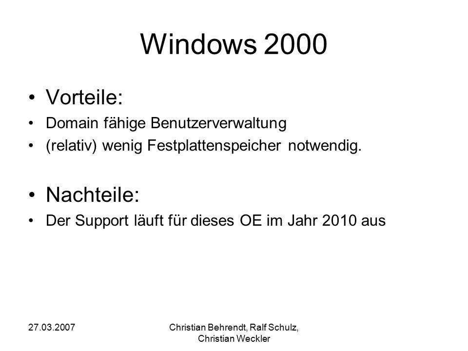 27.03.2007Christian Behrendt, Ralf Schulz, Christian Weckler Windows 2000 Vorteile: Domain fähige Benutzerverwaltung (relativ) wenig Festplattenspeich