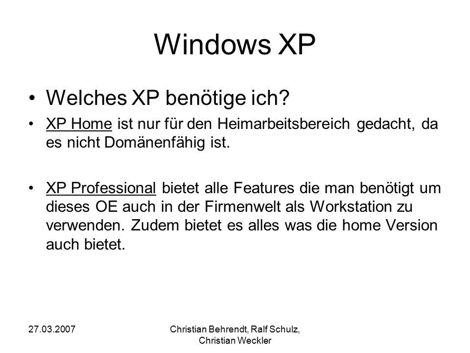 27.03.2007Christian Behrendt, Ralf Schulz, Christian Weckler Windows XP Welches XP benötige ich? XP Home ist nur für den Heimarbeitsbereich gedacht, d